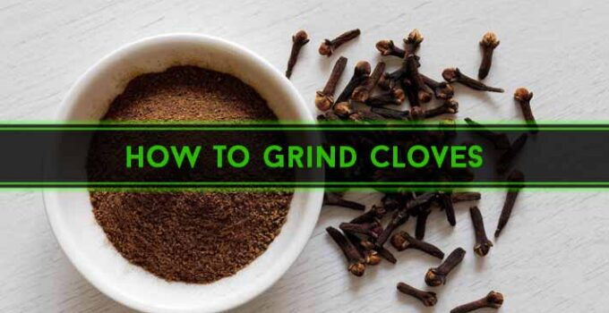 How to Grind Cloves: Easy 7 Methods for Beginners