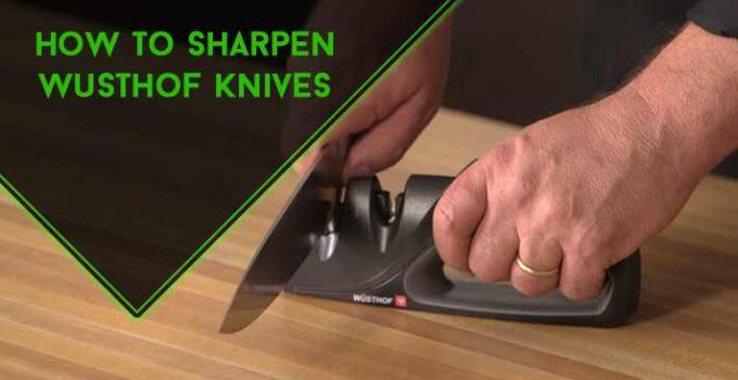 How to Sharpen Wusthof Knives: Effective 6 Methods