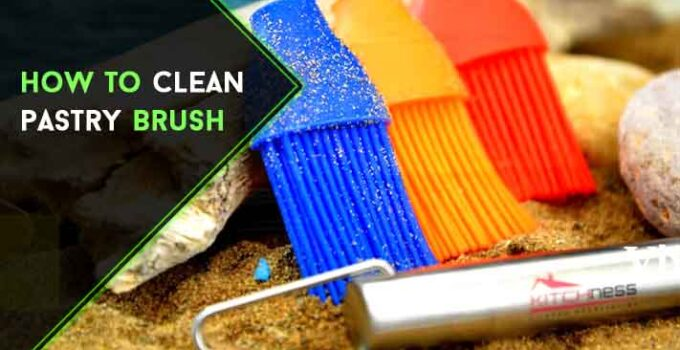 How to Clean Pastry Brush : Easy Guide [ 6 DIY Steps ]