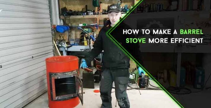 How to Make a Barrel Stove More Efficient : Beginners' Guide